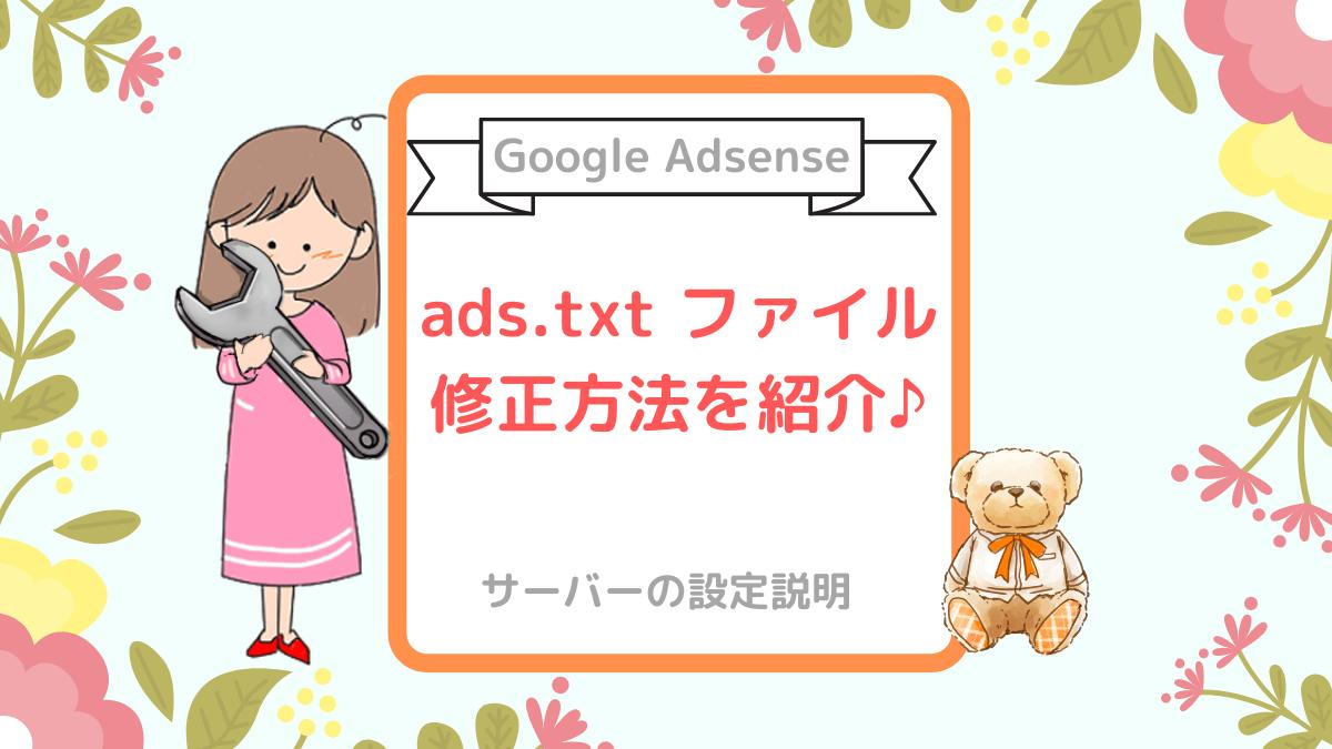 【Google Adsense】ads.txt ファイルの問題を修正する方法を紹介します