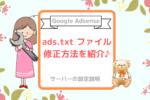 【Google Adsense】ads.txt ファイルの問題を修正する方法を紹介♪