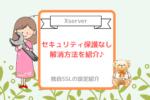【Xserver】無料SSL設定♪「セキュリティ保護なし」を解消
