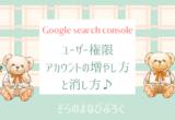 Google search console ユーザー権限をもつアカウントの増やし方と消し方♪