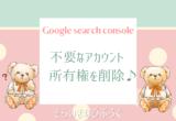 Google search console のアカウントの所有権を削除♪