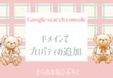 Google search console♪プロパティの追加方法(ドメイン使用)