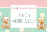 Google Search Consoleのプロパティの削除方法♪