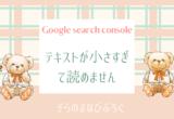 Google search console テキストが小さすぎて読めません( ノД`)